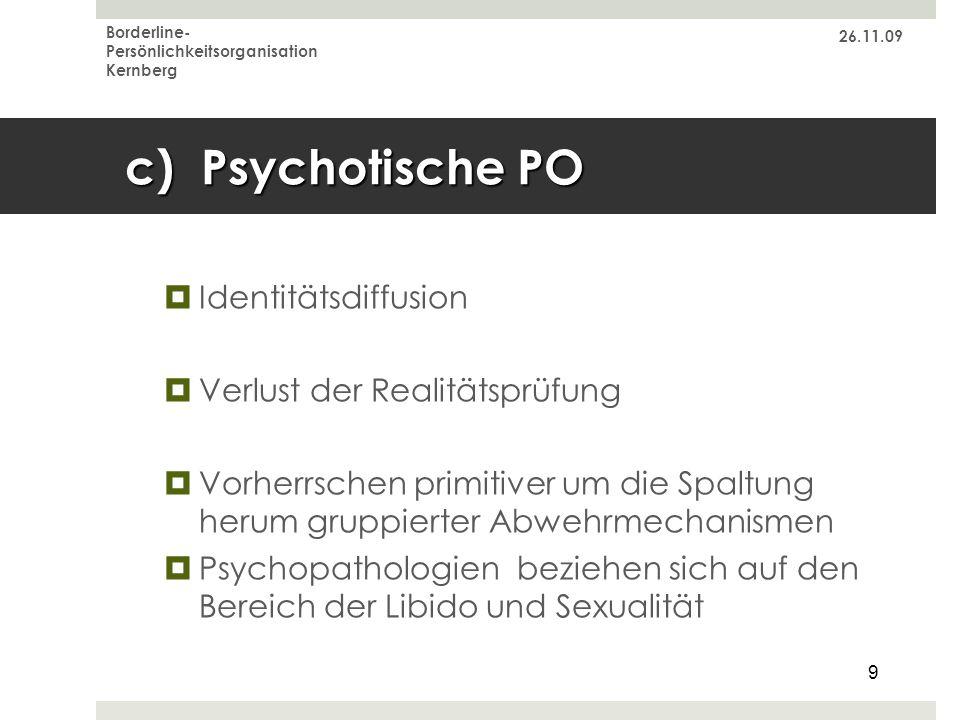 26.11.09 Borderline- Persönlichkeitsorganisation Kernberg 9 c) Psychotische PO Identitätsdiffusion Verlust der Realitätsprüfung Vorherrschen primitive