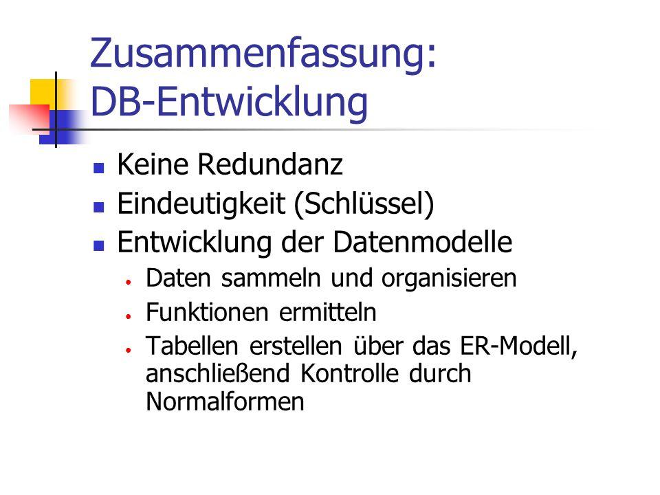Zusammenfassung: DB-Entwicklung Keine Redundanz Eindeutigkeit (Schlüssel) Entwicklung der Datenmodelle Daten sammeln und organisieren Funktionen ermitteln Tabellen erstellen über das ER-Modell, anschließend Kontrolle durch Normalformen