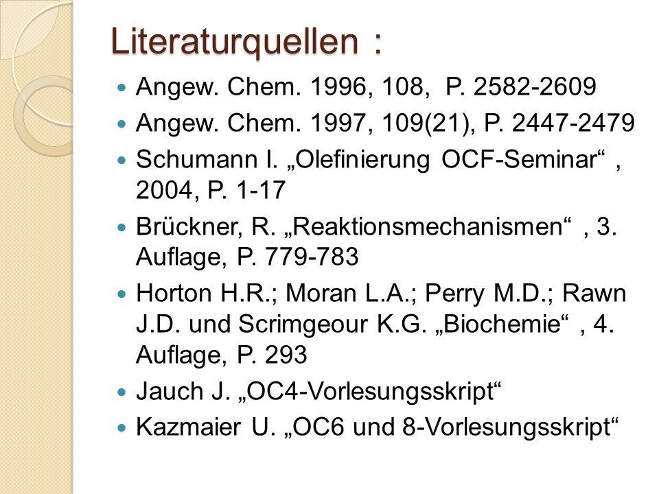 Literaturquellen : Angew. Chem. 1996, 108, P. 2582-2609 Angew. Chem. 1997, 109(21), P. 2447-2479 Schumann I. Olefinierung OCF-Seminar, 2004, P. 1-17 B