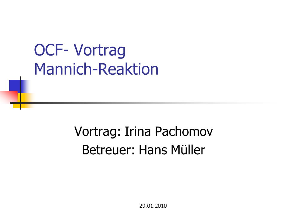 29.01.2010 OCF- Vortrag Mannich-Reaktion Vortrag: Irina Pachomov Betreuer: Hans Müller