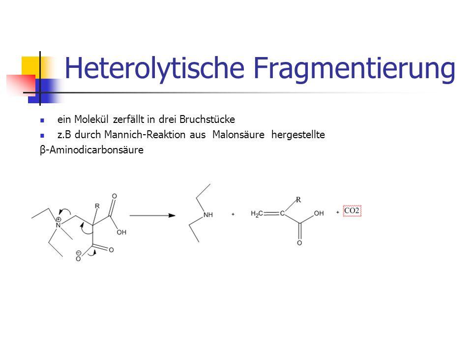 Heterolytische Fragmentierung ein Molekül zerfällt in drei Bruchstücke z.B durch Mannich-Reaktion aus Malonsäure hergestellte β-Aminodicarbonsäure