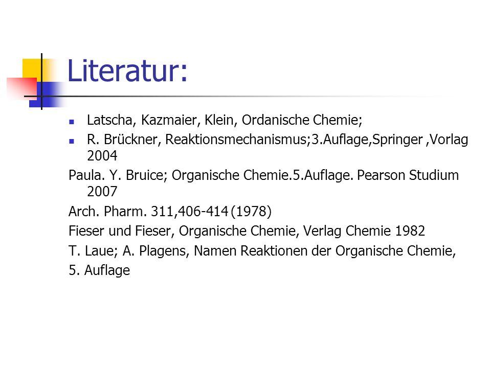 Literatur: Latscha, Kazmaier, Klein, Ordanische Chemie; R. Brückner, Reaktionsmechanismus;3.Auflage,Springer,Vorlag 2004 Paula. Y. Bruice; Organische