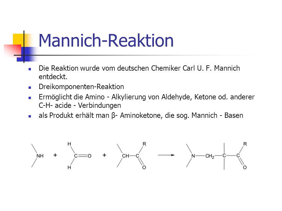 Mannich-Reaktion Die Reaktion wurde vom deutschen Chemiker Carl U. F. Mannich entdeckt. Dreikomponenten-Reaktion Ermöglicht die Amino - Alkylierung vo