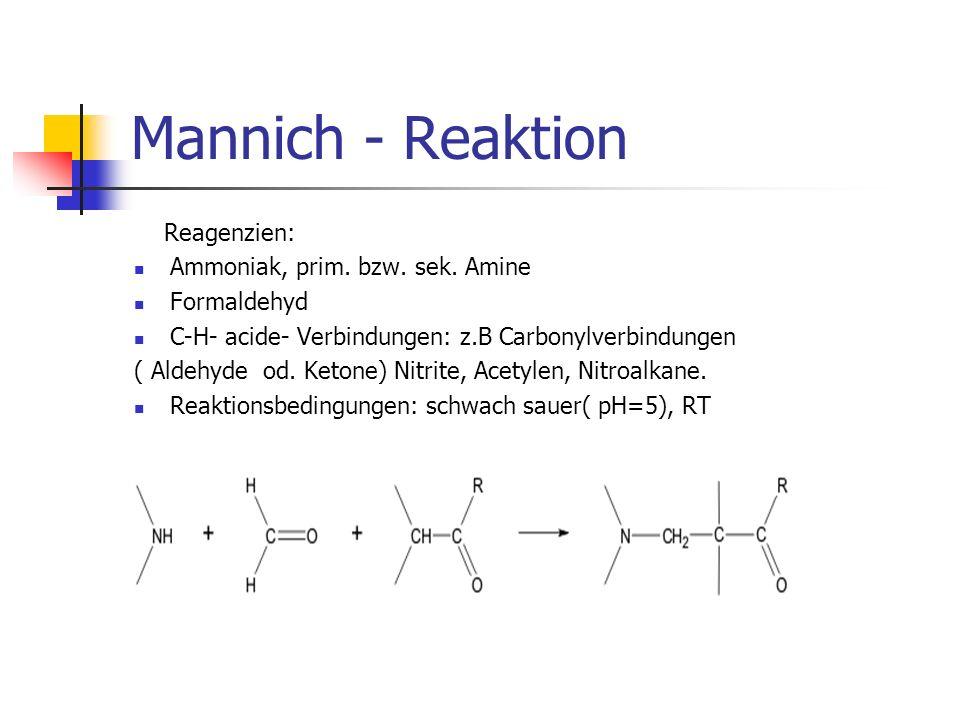 Mannich - Reaktion Reagenzien: Ammoniak, prim. bzw. sek. Amine Formaldehyd C-H- acide- Verbindungen: z.B Carbonylverbindungen ( Aldehyde od. Ketone) N