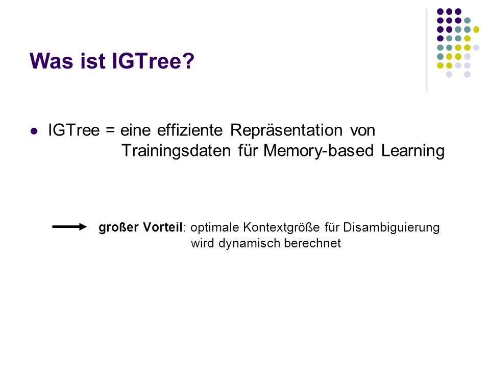 Was ist IGTree? IGTree = eine effiziente Repräsentation von Trainingsdaten für Memory-based Learning großer Vorteil: optimale Kontextgröße für Disambi