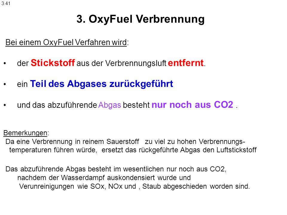 3.41 Bei einem OxyFuel Verfahren wird: der Stickstoff aus der Verbrennungsluft entfernt. ein Teil des Abgases zurückgeführt und das abzuführende Abgas