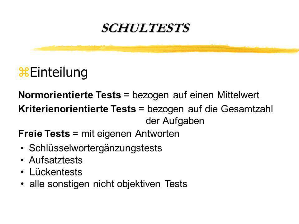 SCHULTESTS zEinteilung Normorientierte Tests = bezogen auf einen Mittelwert Schlüsselwortergänzungstests Aufsatztests Lückentests alle sonstigen nicht objektiven Tests Kriterienorientierte Tests = bezogen auf die Gesamtzahl der Aufgaben Freie Tests = mit eigenen Antworten