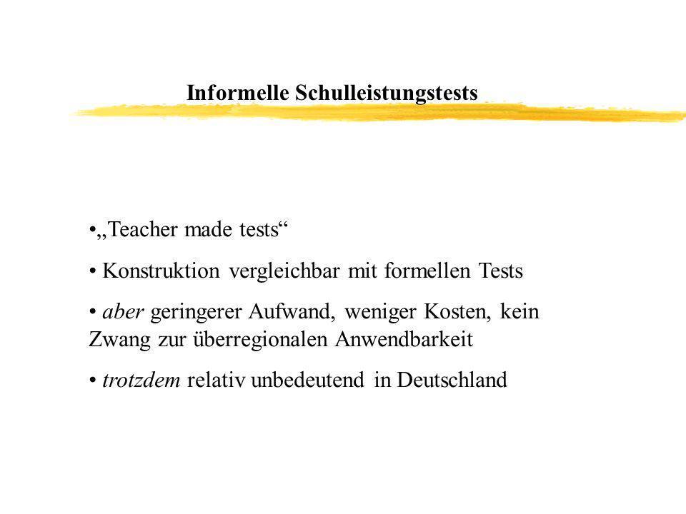 Informelle Schulleistungstests Teacher made tests Konstruktion vergleichbar mit formellen Tests aber geringerer Aufwand, weniger Kosten, kein Zwang zur überregionalen Anwendbarkeit trotzdem relativ unbedeutend in Deutschland