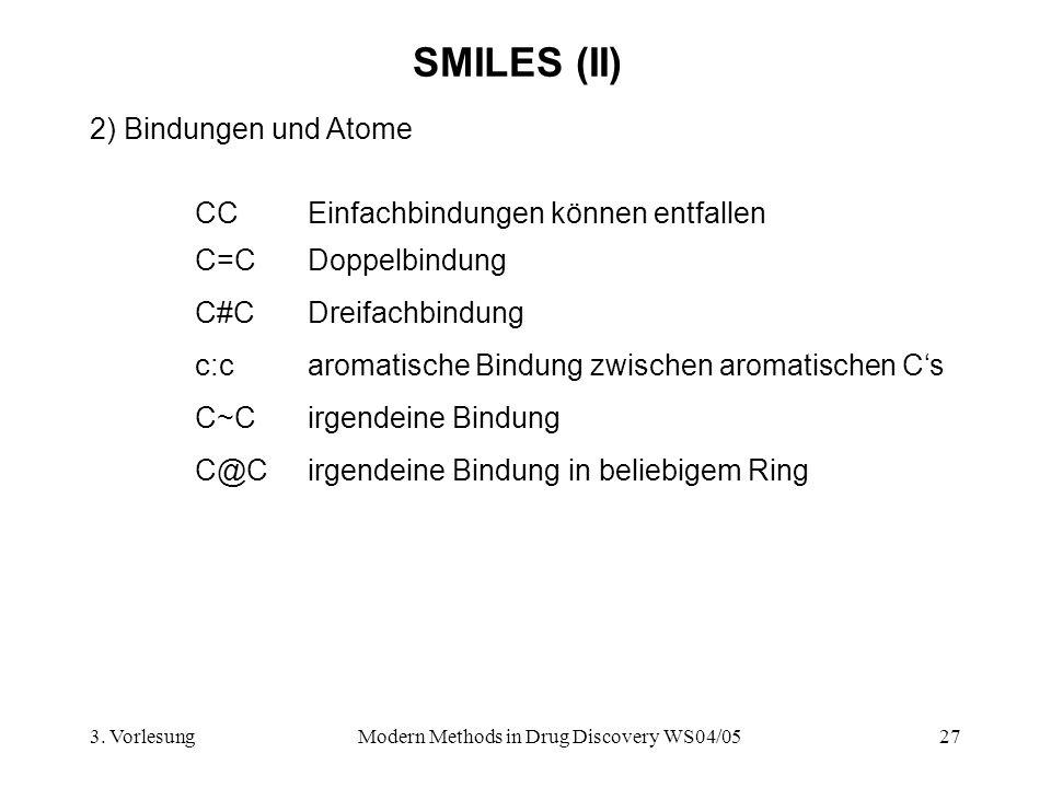 3. VorlesungModern Methods in Drug Discovery WS04/0527 SMILES (II) 2) Bindungen und Atome CC Einfachbindungen können entfallen c:c aromatische Bindung