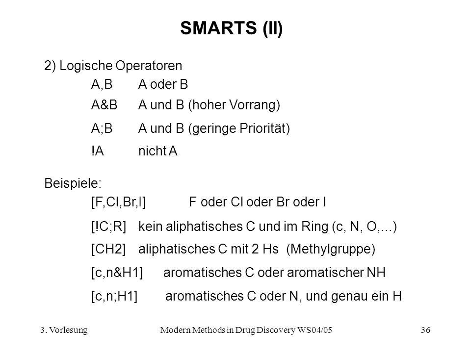 3. VorlesungModern Methods in Drug Discovery WS04/0536 SMARTS (II) 2) Logische Operatoren A,BA oder B A&BA und B (hoher Vorrang) A;BA und B (geringe P
