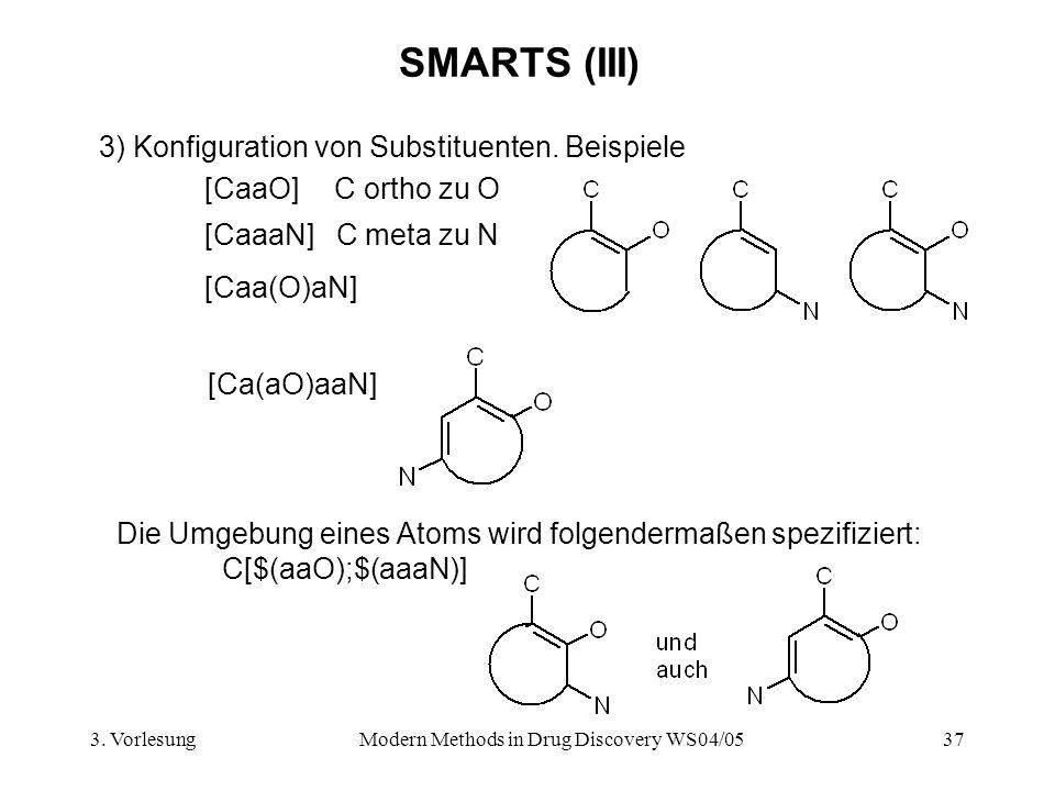 3. VorlesungModern Methods in Drug Discovery WS04/0537 SMARTS (III) 3) Konfiguration von Substituenten. Beispiele [CaaO] C ortho zu O [CaaaN] C meta z