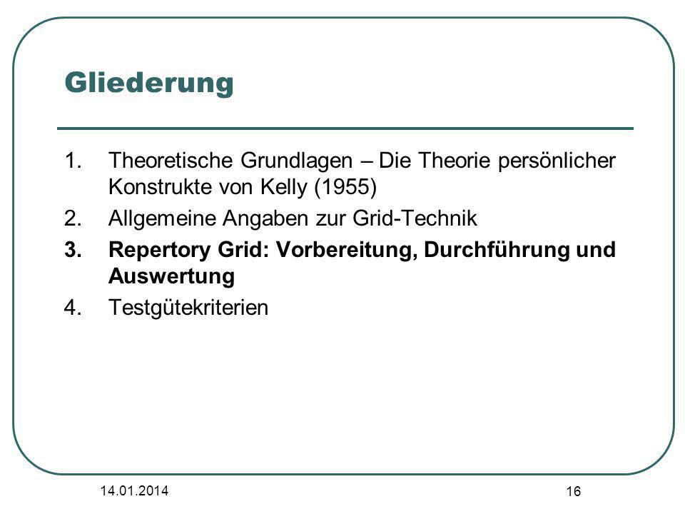14.01.2014 16 Gliederung 1.Theoretische Grundlagen – Die Theorie persönlicher Konstrukte von Kelly (1955) 2.Allgemeine Angaben zur Grid-Technik 3.Repe
