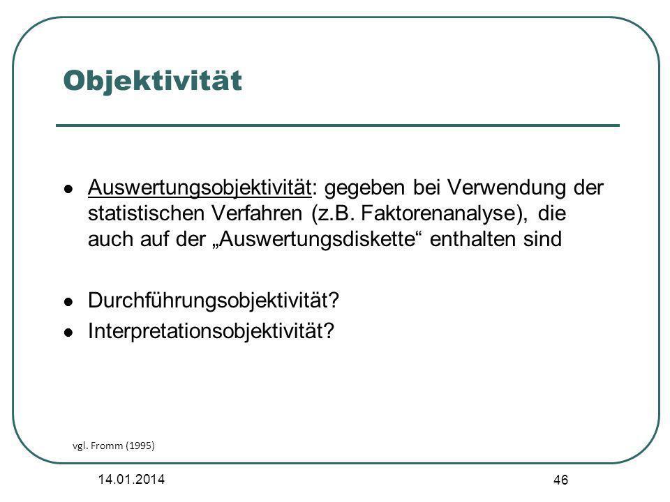 14.01.2014 46 Objektivität Auswertungsobjektivität: gegeben bei Verwendung der statistischen Verfahren (z.B. Faktorenanalyse), die auch auf der Auswer