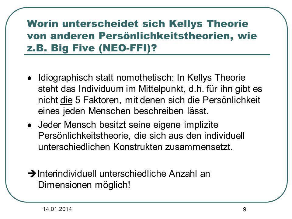 14.01.2014 9 Worin unterscheidet sich Kellys Theorie von anderen Persönlichkeitstheorien, wie z.B. Big Five (NEO-FFI)? Idiographisch statt nomothetisc