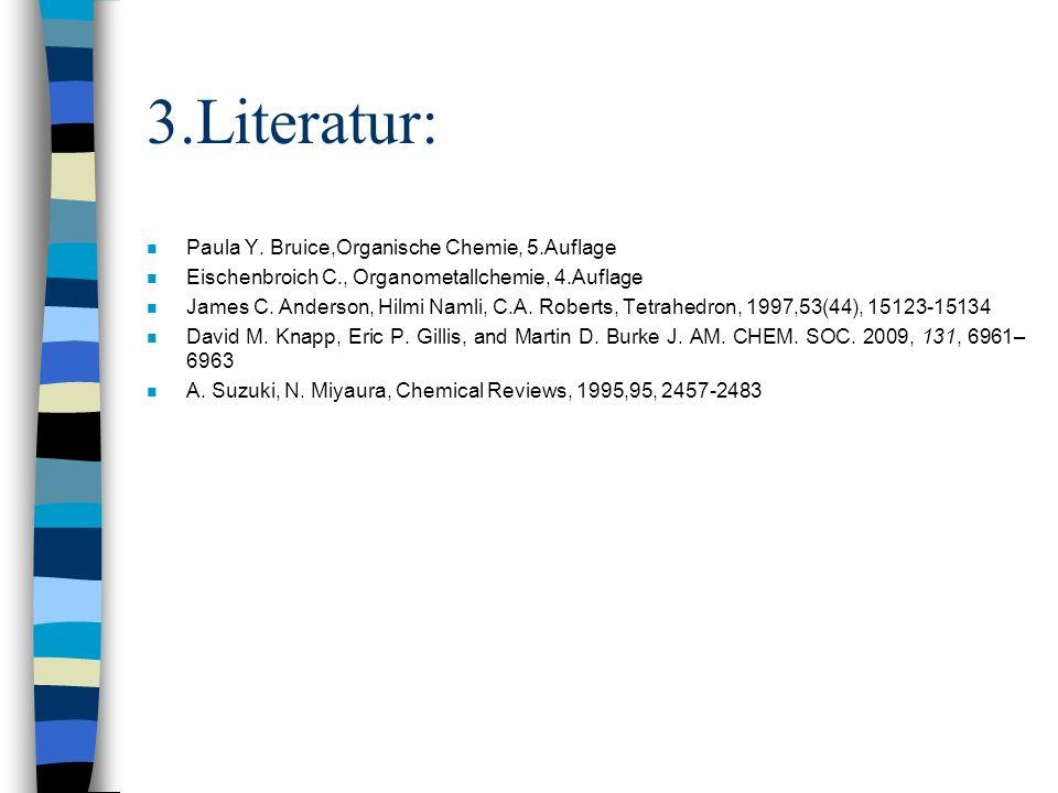 3.Literatur: n Paula Y. Bruice,Organische Chemie, 5.Auflage n Eischenbroich C., Organometallchemie, 4.Auflage n James C. Anderson, Hilmi Namli, C.A. R