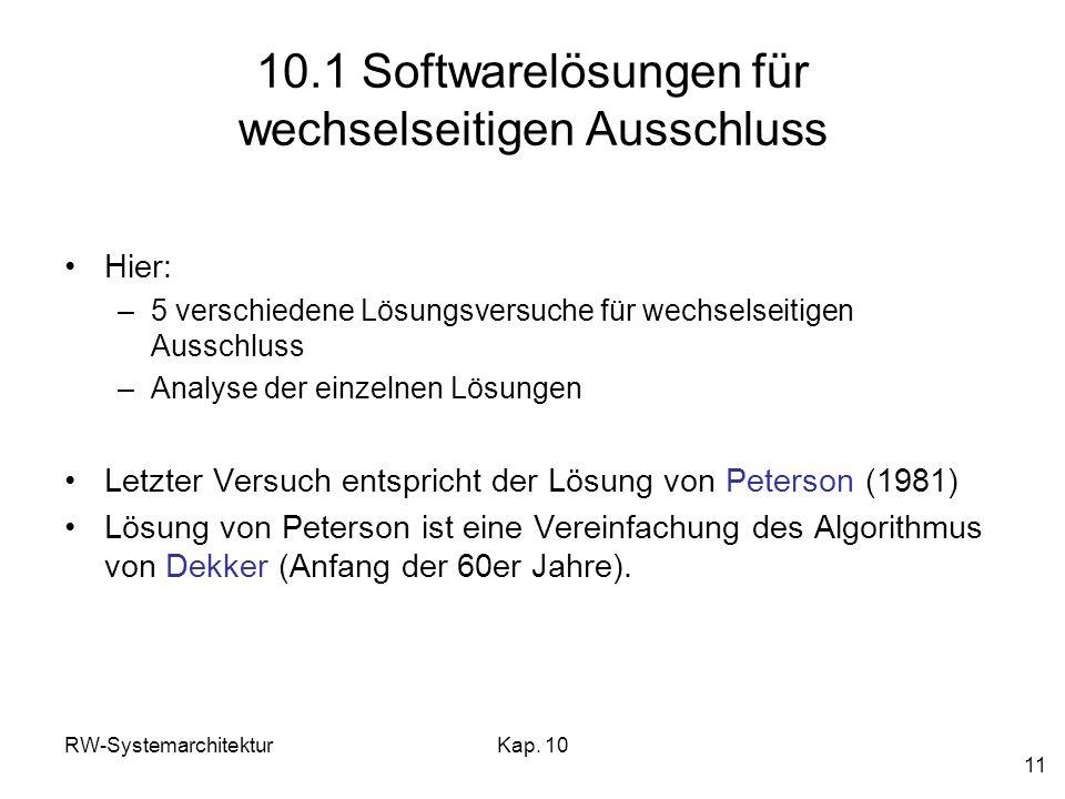 RW-SystemarchitekturKap. 10 11 10.1 Softwarelösungen für wechselseitigen Ausschluss Hier: –5 verschiedene Lösungsversuche für wechselseitigen Ausschlu