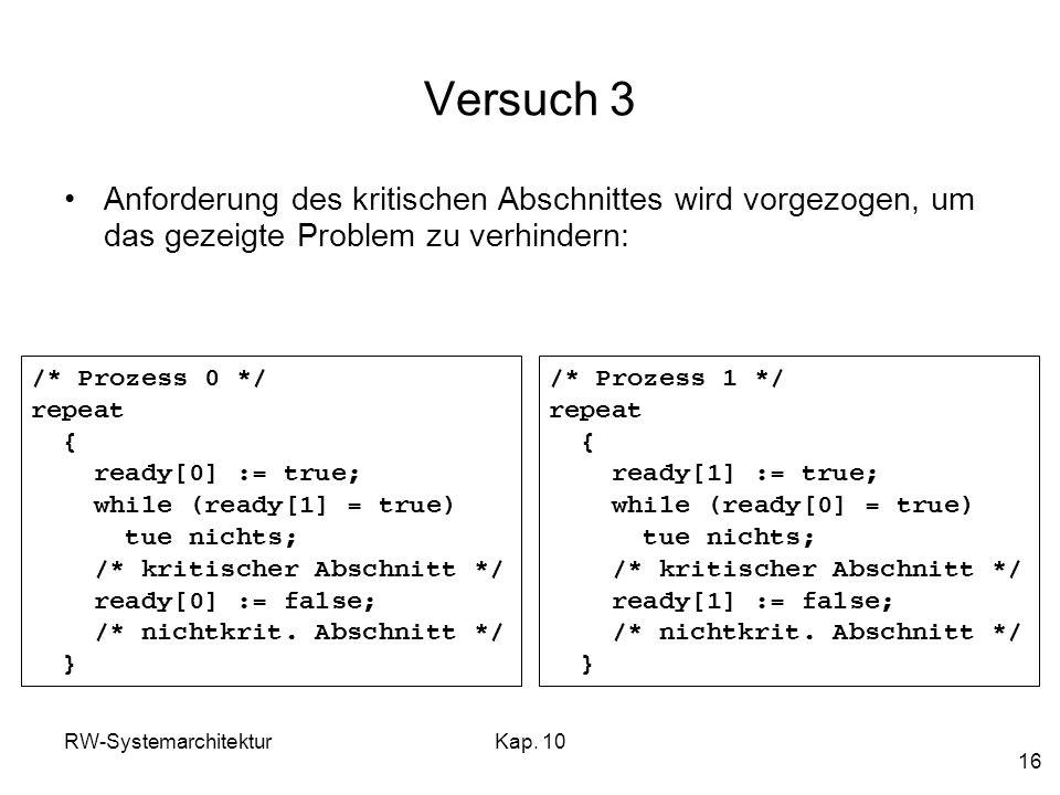 RW-SystemarchitekturKap. 10 16 Versuch 3 Anforderung des kritischen Abschnittes wird vorgezogen, um das gezeigte Problem zu verhindern: /* Prozess 0 *