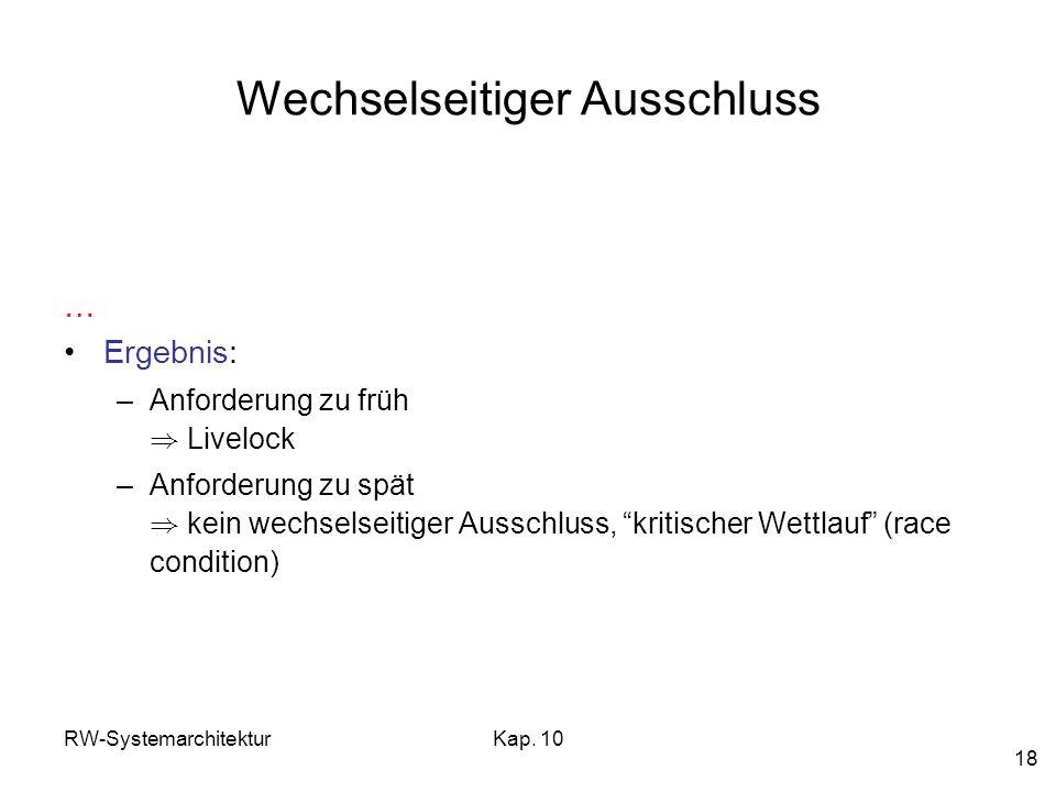 RW-SystemarchitekturKap. 10 18 Wechselseitiger Ausschluss … Ergebnis: –Anforderung zu früh ) Livelock –Anforderung zu spät ) kein wechselseitiger Auss