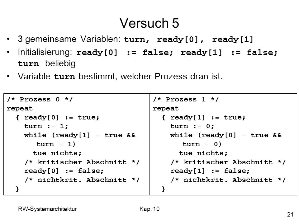 RW-SystemarchitekturKap. 10 21 Versuch 5 3 gemeinsame Variablen: turn, ready[0], ready[1] Initialisierung: ready[0] := false; ready[1] := false; turn