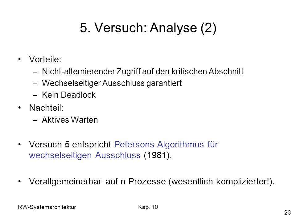 RW-SystemarchitekturKap. 10 23 5. Versuch: Analyse (2) Vorteile: –Nicht-alternierender Zugriff auf den kritischen Abschnitt –Wechselseitiger Ausschlus