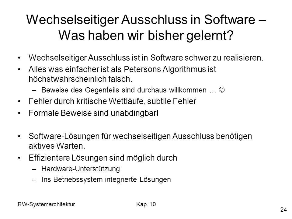 RW-SystemarchitekturKap. 10 24 Wechselseitiger Ausschluss in Software – Was haben wir bisher gelernt? Wechselseitiger Ausschluss ist in Software schwe