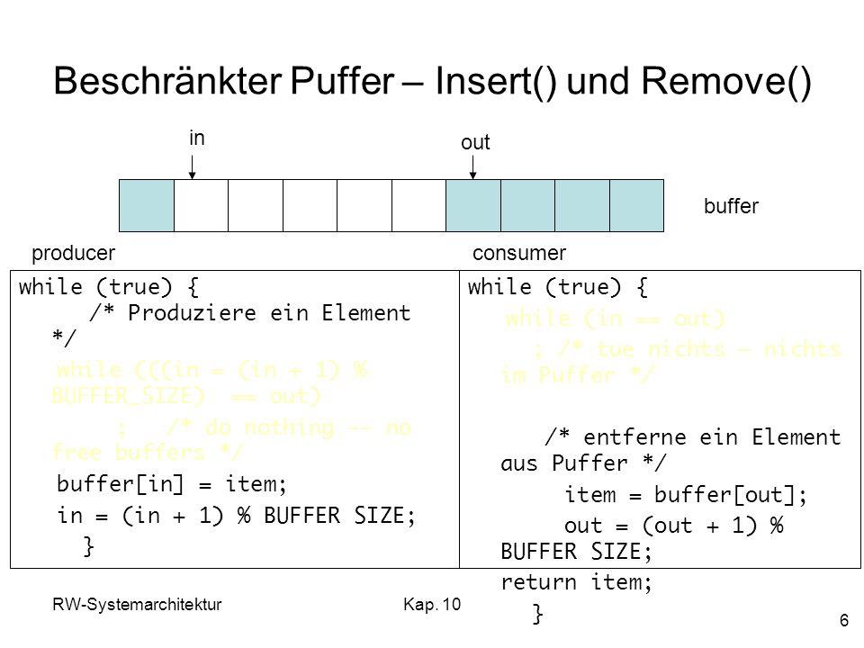 RW-SystemarchitekturKap. 10 6 Beschränkter Puffer – Insert() und Remove() while (true) { /* Produziere ein Element */ while (((in = (in + 1) % BUFFER_