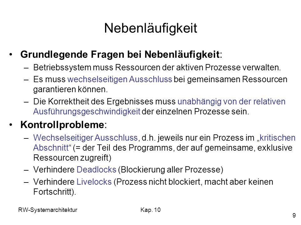 RW-SystemarchitekturKap. 10 9 Nebenläufigkeit Grundlegende Fragen bei Nebenläufigkeit: –Betriebssystem muss Ressourcen der aktiven Prozesse verwalten.