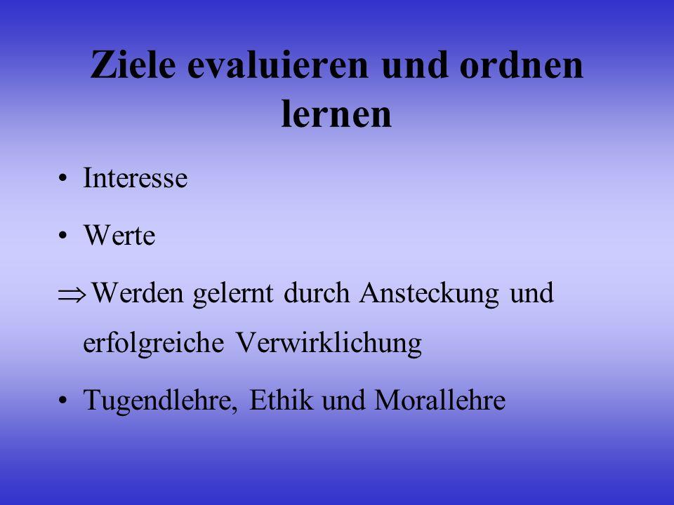 Ziele evaluieren und ordnen lernen Interesse Werte Werden gelernt durch Ansteckung und erfolgreiche Verwirklichung Tugendlehre, Ethik und Morallehre
