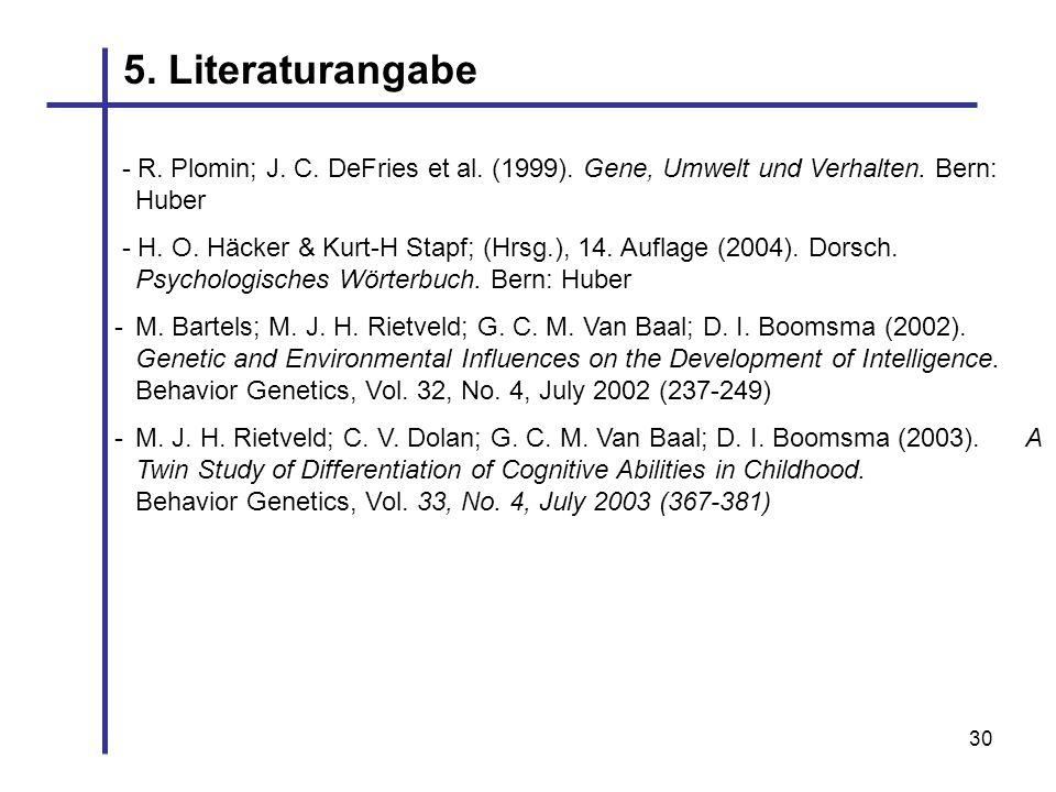 30 5. Literaturangabe - R. Plomin; J. C. DeFries et al. (1999). Gene, Umwelt und Verhalten. Bern: Huber - H. O. Häcker & Kurt-H Stapf; (Hrsg.), 14. Au