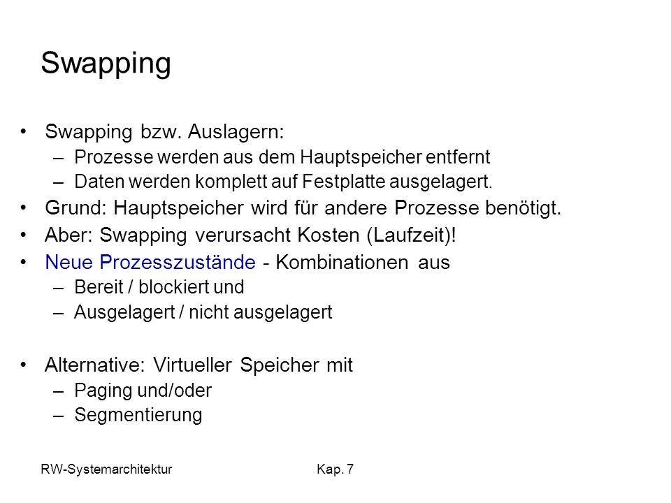 RW-SystemarchitekturKap. 7 Swapping Swapping bzw. Auslagern: –Prozesse werden aus dem Hauptspeicher entfernt –Daten werden komplett auf Festplatte aus