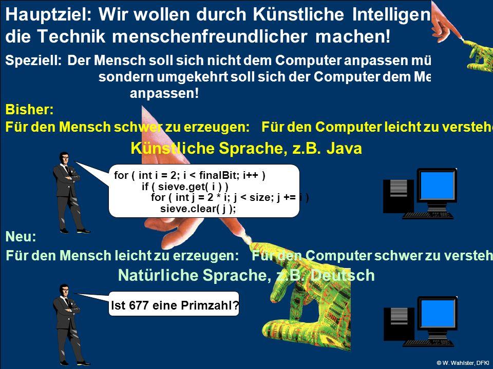 © W. Wahlster, DFKI Hauptziel: Wir wollen durch Künstliche Intelligenz die Technik menschenfreundlicher machen! Speziell: Der Mensch soll sich nicht d
