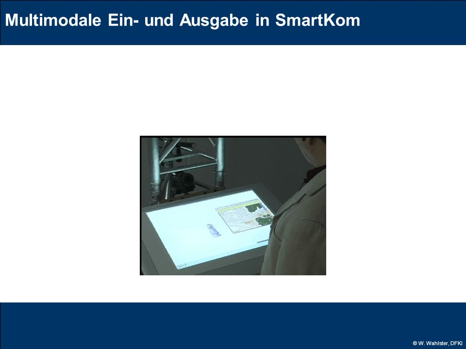 © W. Wahlster, DFKI Multimodale Ein- und Ausgabe in SmartKom Da würd ich gern reservieren. Eine Reservierung ist in diesem Kino nicht möglich. Dann ei