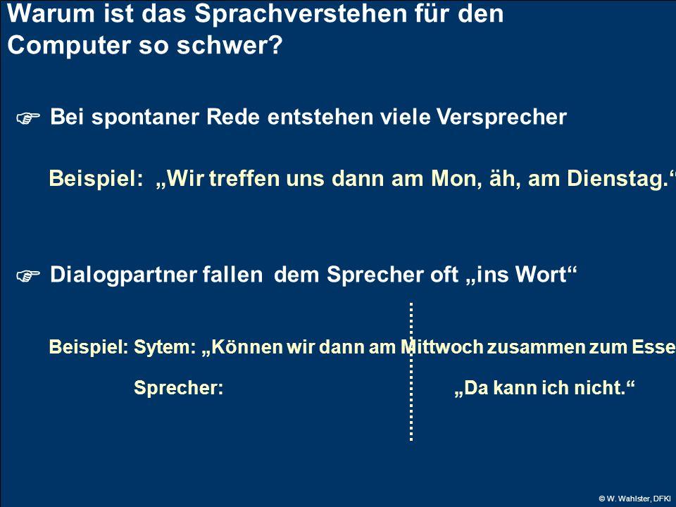 © W. Wahlster, DFKI Warum ist das Sprachverstehen für den Computer so schwer? Bei spontaner Rede entstehen viele Versprecher Beispiel: Wir treffen uns