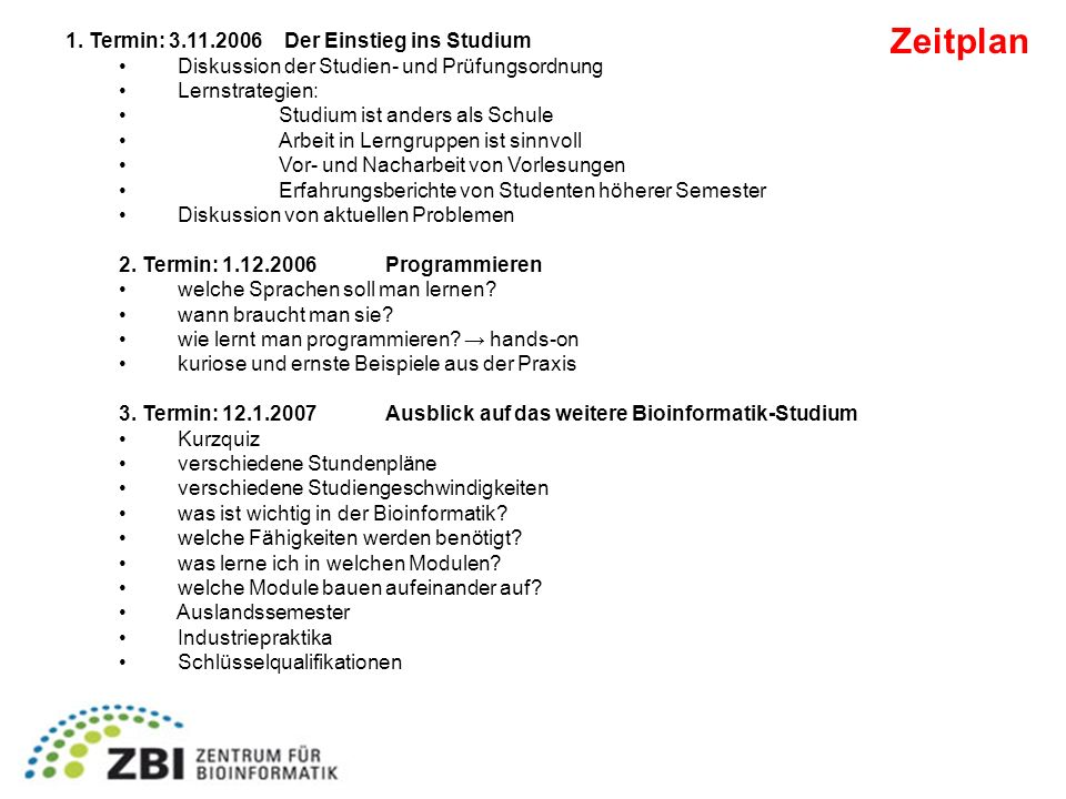 Zeitplan 1. Termin: 3.11.2006 Der Einstieg ins Studium Diskussion der Studien- und Prüfungsordnung Lernstrategien: Studium ist anders als Schule Arbei