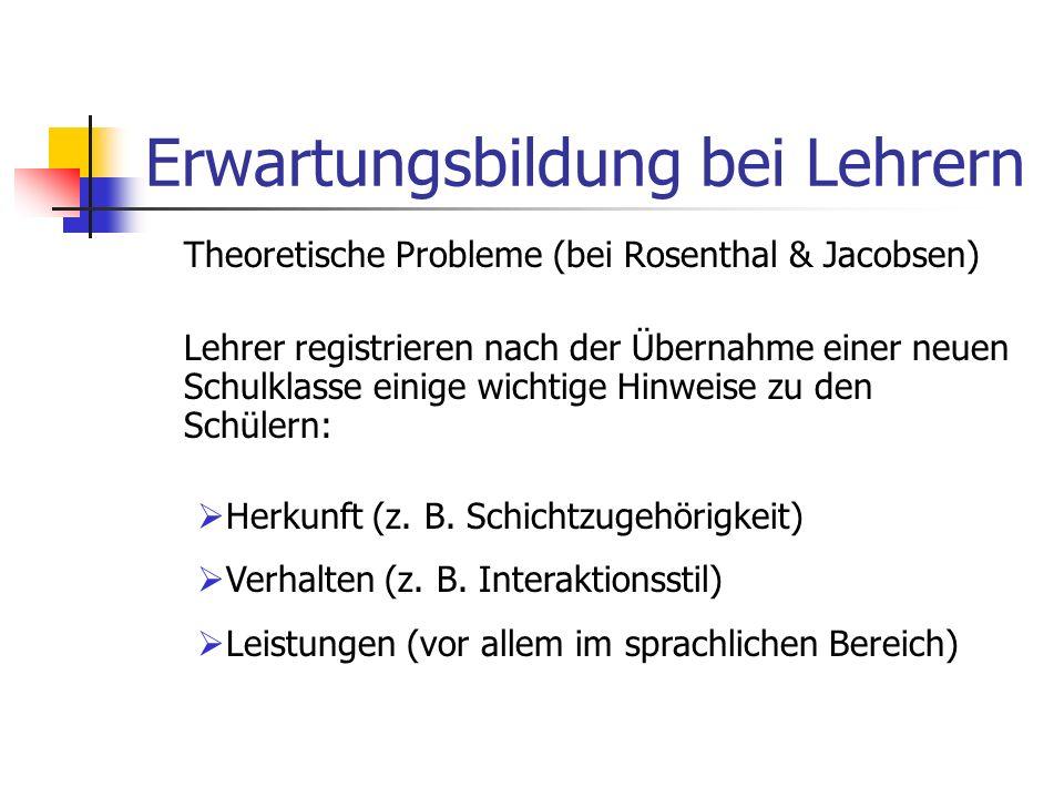 Erwartungsbildung bei Lehrern Theoretische Probleme (bei Rosenthal & Jacobsen) Lehrer registrieren nach der Übernahme einer neuen Schulklasse einige wichtige Hinweise zu den Schülern: Herkunft (z.