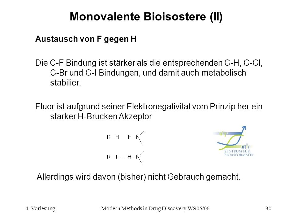 4. VorlesungModern Methods in Drug Discovery WS05/0630 Monovalente Bioisostere (II) Austausch von F gegen H Die C-F Bindung ist stärker als die entspr