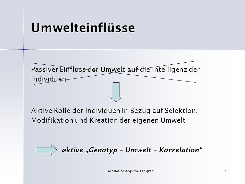 Allgemeine Kognitive Fähigkeit13 Umwelteinflüsse Passiver Einfluss der Umwelt auf die Intelligenz der Individuen Aktive Rolle der Individuen in Bezug