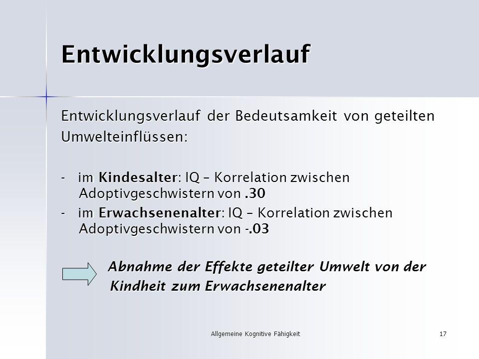 Allgemeine Kognitive Fähigkeit17 Entwicklungsverlauf Entwicklungsverlauf der Bedeutsamkeit von geteilten Umwelteinflüssen: - im Kindesalter: IQ – Korr