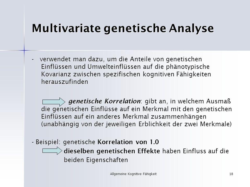 Allgemeine Kognitive Fähigkeit18 Multivariate genetische Analyse - verwendet man dazu, um die Anteile von genetischen Einflüssen und Umwelteinflüssen