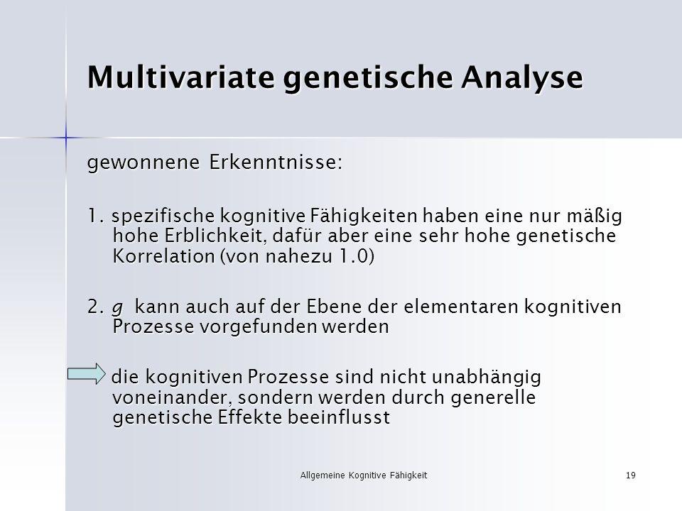 Allgemeine Kognitive Fähigkeit19 Multivariate genetische Analyse gewonnene Erkenntnisse: 1. spezifische kognitive Fähigkeiten haben eine nur mäßig hoh