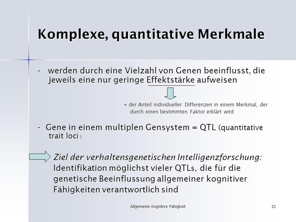 Allgemeine Kognitive Fähigkeit21 Komplexe, quantitative Merkmale - werden durch eine Vielzahl von Genen beeinflusst, die jeweils eine nur geringe Effe