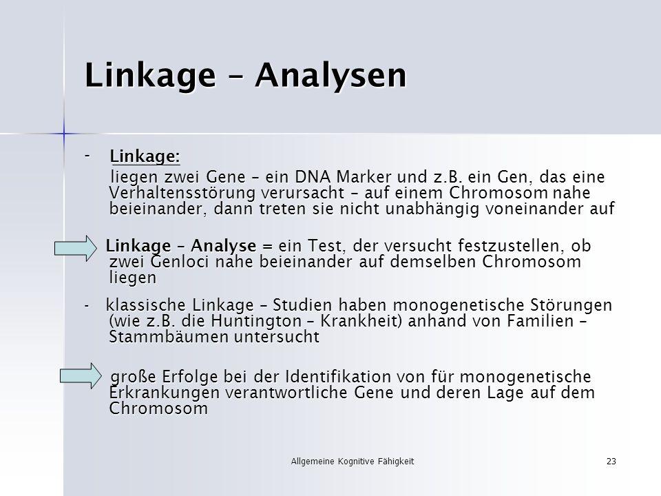 Allgemeine Kognitive Fähigkeit23 Linkage – Analysen - Linkage: liegen zwei Gene – ein DNA Marker und z.B. ein Gen, das eine Verhaltensstörung verursac