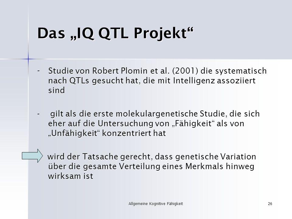 Allgemeine Kognitive Fähigkeit26 Das IQ QTL Projekt - Studie von Robert Plomin et al. (2001) die systematisch nach QTLs gesucht hat, die mit Intellige