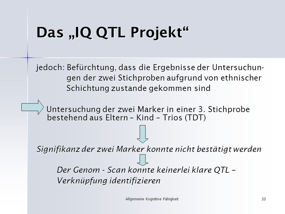 Allgemeine Kognitive Fähigkeit33 Das IQ QTL Projekt jedoch: Befürchtung, dass die Ergebnisse der Untersuchun- gen der zwei Stichproben aufgrund von et