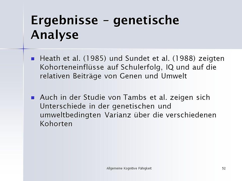 Allgemeine Kognitive Fähigkeit52 Ergebnisse – genetische Analyse Heath et al. (1985) und Sundet et al. (1988) zeigten Kohorteneinflüsse auf Schulerfol