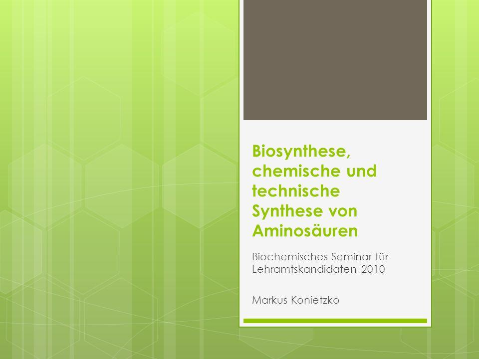 Biosynthese, chemische und technische Synthese von Aminosäuren Biochemisches Seminar für Lehramtskandidaten 2010 Markus Konietzko