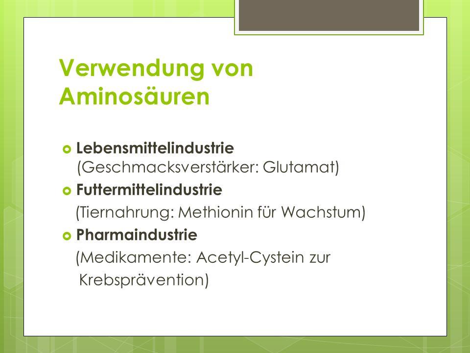 Verwendung von Aminosäuren Lebensmittelindustrie (Geschmacksverstärker: Glutamat) Futtermittelindustrie (Tiernahrung: Methionin für Wachstum) Pharmaindustrie (Medikamente: Acetyl-Cystein zur Krebsprävention)