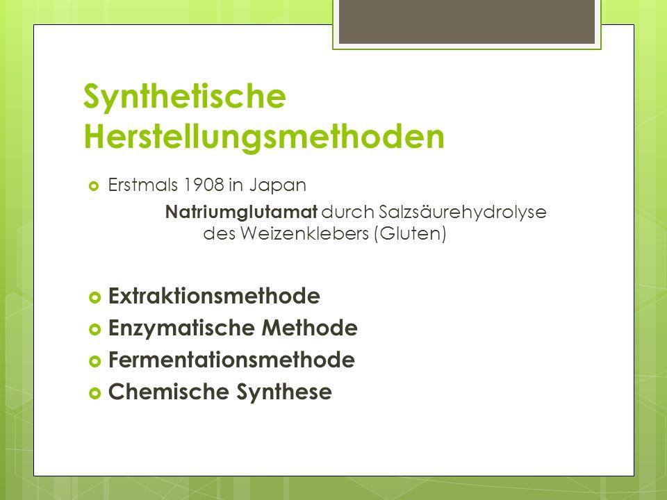 Synthetische Herstellungsmethoden Erstmals 1908 in Japan Natriumglutamat durch Salzsäurehydrolyse des Weizenklebers (Gluten) Extraktionsmethode Enzymatische Methode Fermentationsmethode Chemische Synthese