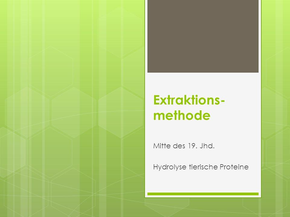 Extraktions- methode Mitte des 19. Jhd. Hydrolyse tierische Proteine