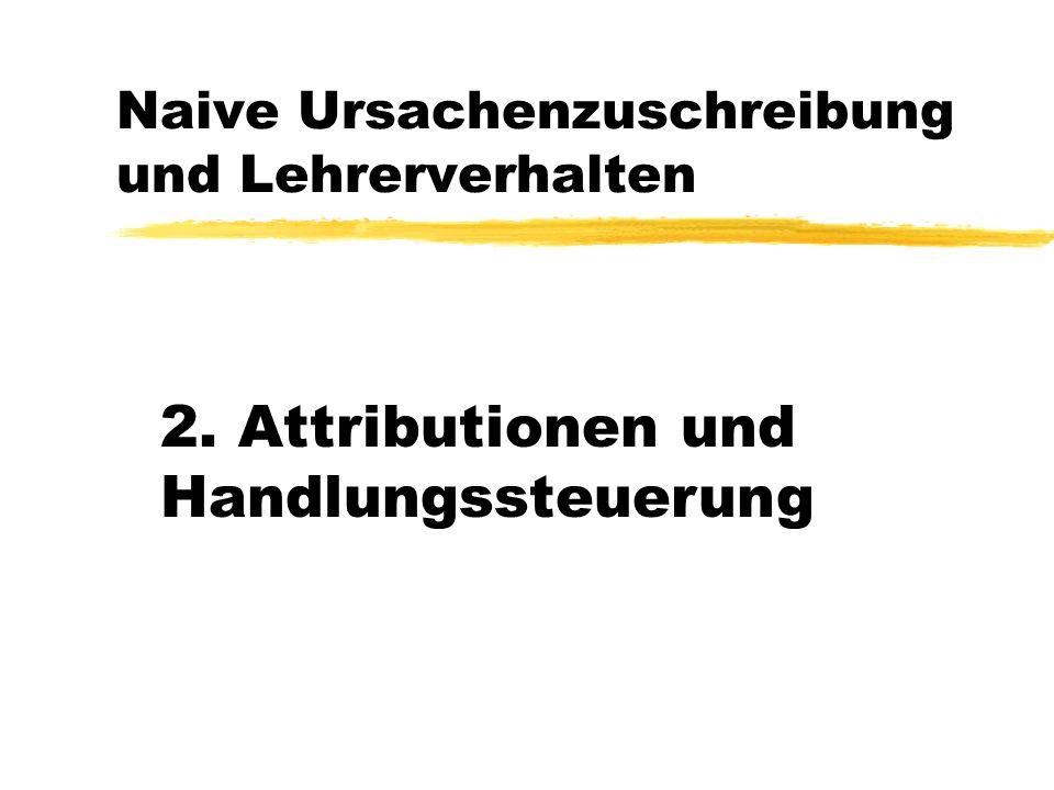 Naive Ursachenzuschreibung und Lehrerverhalten 2. Attributionen und Handlungssteuerung